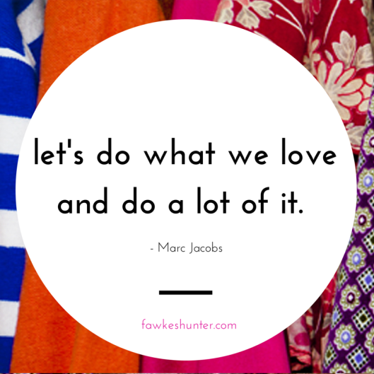 Let's Do What We Love and Do A Lot of It - Marc jacobs Quote - Rachel Fawkes San Francisco Fashion Stylist