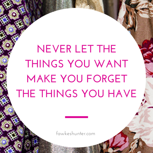 Never Let the things you want make you forget the things you have_Gratitude_Quote_Rachel Fawkes Fashion Stylist